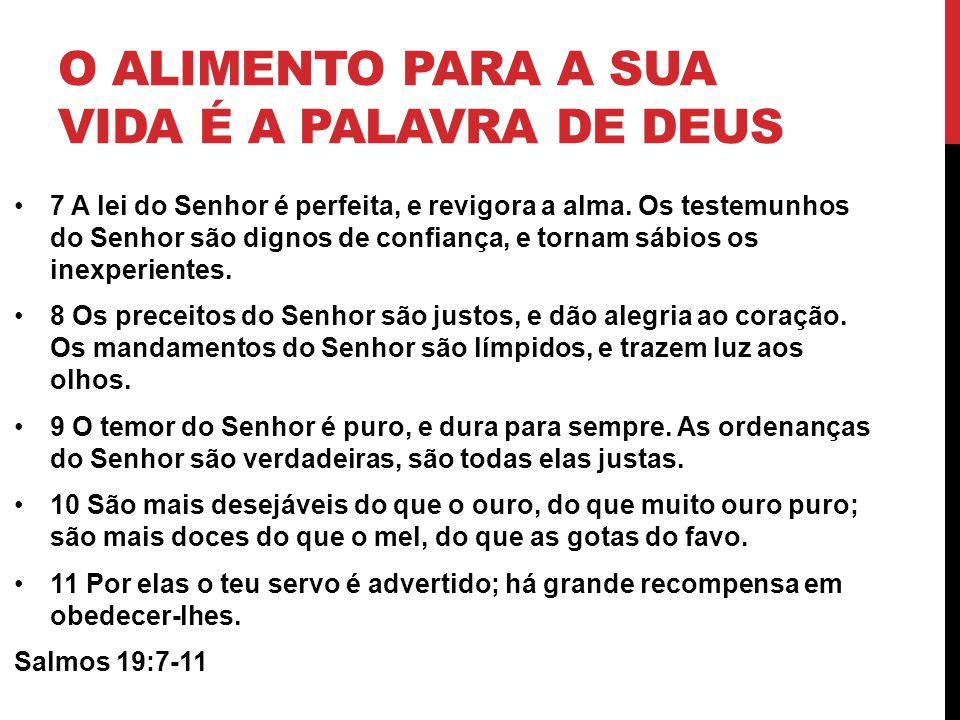 O ALIMENTO PARA A SUA VIDA É A PALAVRA DE DEUS 7 A lei do Senhor é perfeita, e revigora a alma. Os testemunhos do Senhor são dignos de confiança, e to