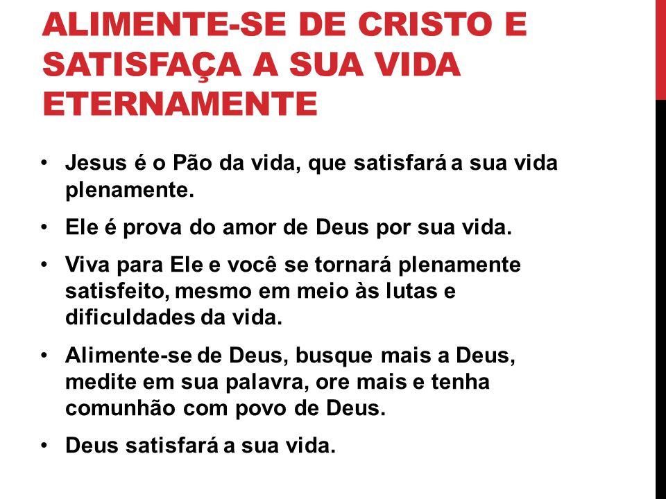 ALIMENTE-SE DE CRISTO E SATISFAÇA A SUA VIDA ETERNAMENTE Jesus é o Pão da vida, que satisfará a sua vida plenamente. Ele é prova do amor de Deus por s