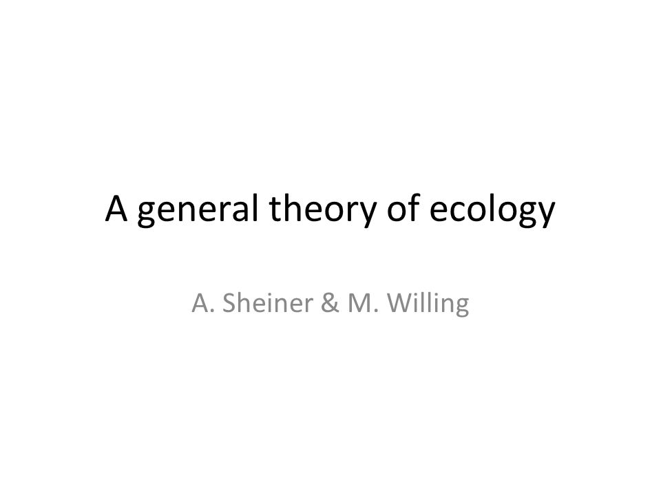 A general theory of ecology A. Sheiner & M. Willing