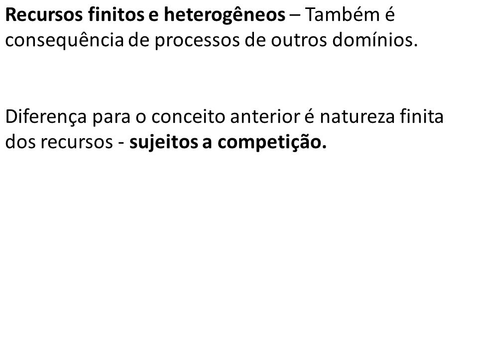 Recursos finitos e heterogêneos – Também é consequência de processos de outros domínios.