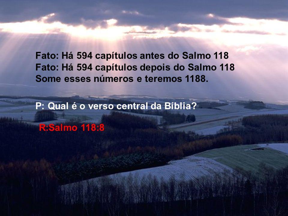 Fato: Há 594 capítulos antes do Salmo 118 Fato: Há 594 capítulos depois do Salmo 118 Some esses números e teremos 1188. P: Qual é o verso central da B