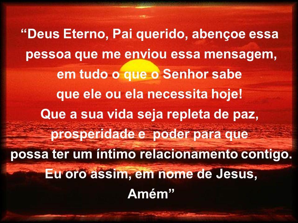 Deus Eterno, Pai querido, abençoe essa pessoa que me enviou essa mensagem, em tudo o que o Senhor sabe que ele ou ela necessita hoje! Que a sua vida s