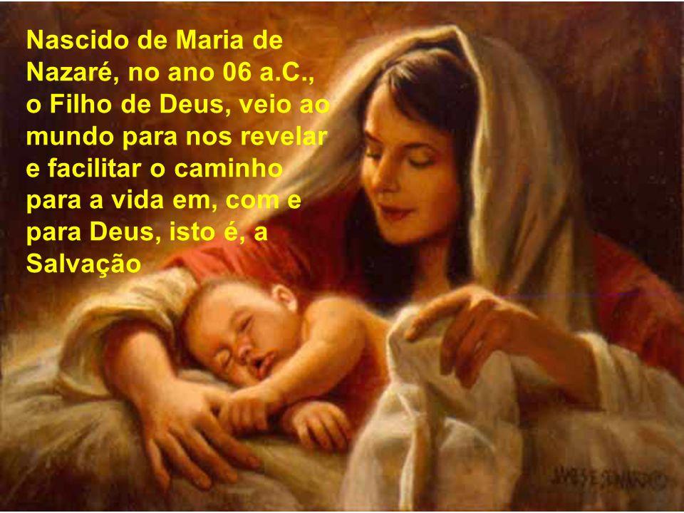 Nascido de Maria de Nazaré, no ano 06 a.C., o Filho de Deus, veio ao mundo para nos revelar e facilitar o caminho para a vida em, com e para Deus, isto é, a Salvação