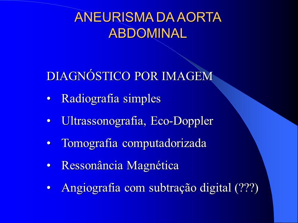ANEURISMA DA AORTA ABDOMINAL DIAGNÓSTICO POR IMAGEM Radiografia simplesRadiografia simples Ultrassonografia, Eco-DopplerUltrassonografia, Eco-Doppler Tomografia computadorizadaTomografia computadorizada Ressonância MagnéticaRessonância Magnética Angiografia com subtração digital (???)Angiografia com subtração digital (???)