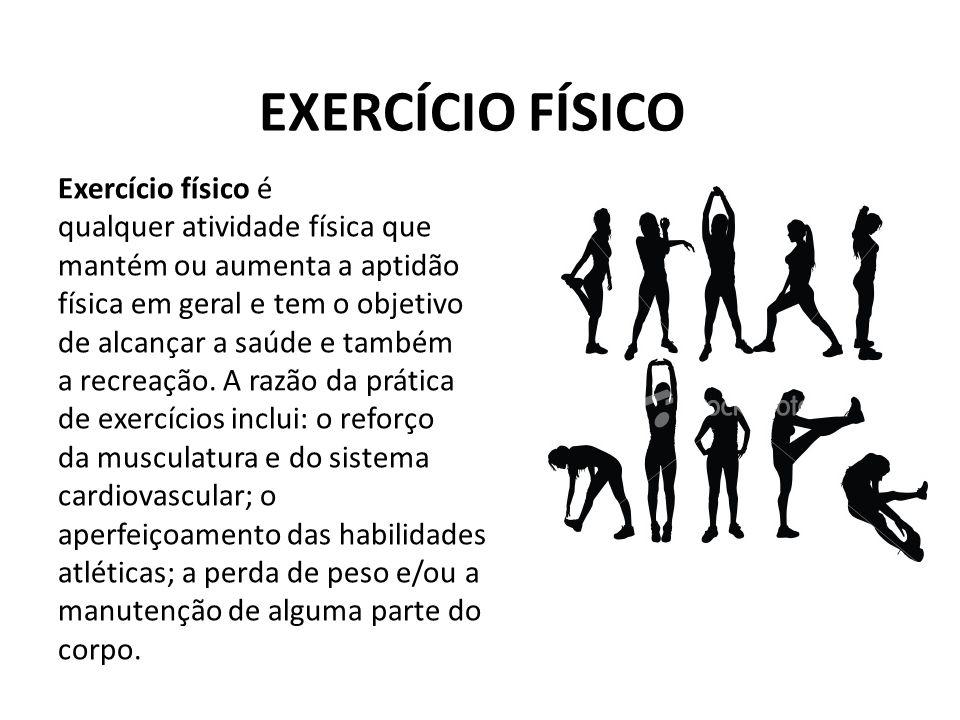 EXERCÍCIO FÍSICO Exercício físico é qualquer atividade física que mantém ou aumenta a aptidão física em geral e tem o objetivo de alcançar a saúde e t