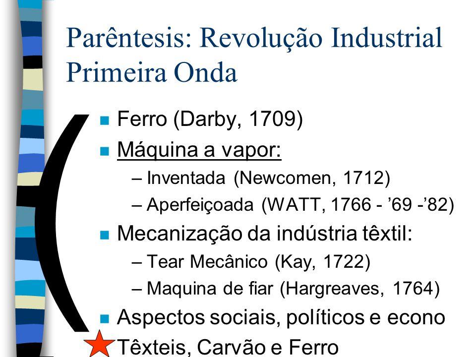 ( Parêntesis: Revolução Industrial Primeira Onda n Ferro (Darby, 1709) n Máquina a vapor: –Inventada (Newcomen, 1712) –Aperfeiçoada (WATT, 1766 - 69 -
