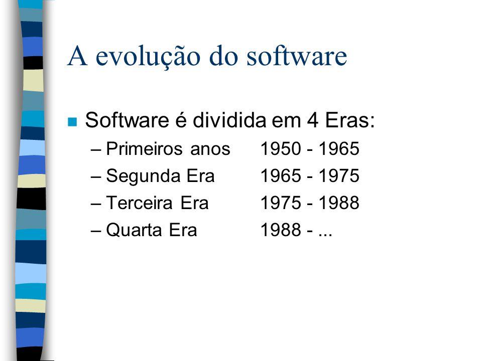 A evolução do software n Software é dividida em 4 Eras: –Primeiros anos 1950 - 1965 –Segunda Era1965 - 1975 –Terceira Era1975 - 1988 –Quarta Era1988 -