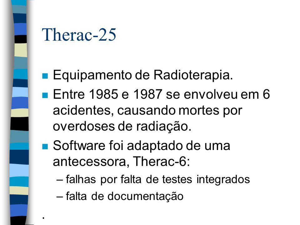 Therac-25 n Equipamento de Radioterapia. n Entre 1985 e 1987 se envolveu em 6 acidentes, causando mortes por overdoses de radiação. n Software foi ada