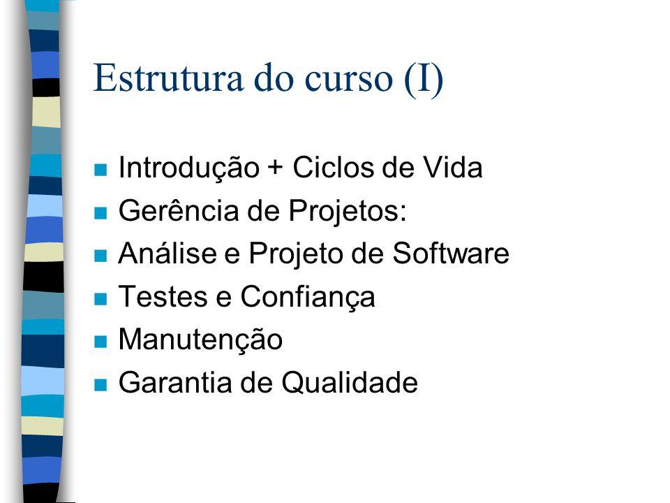 Estrutura do curso (I) n Introdução + Ciclos de Vida n Gerência de Projetos: n Análise e Projeto de Software n Testes e Confiança n Manutenção n Garan