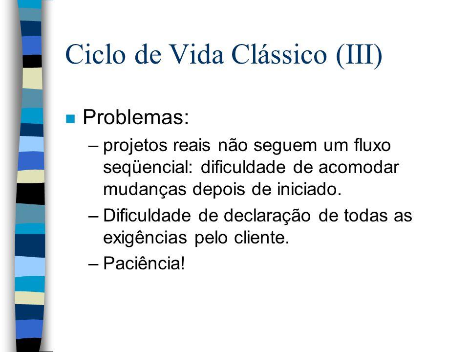 Ciclo de Vida Clássico (III) n Problemas: –projetos reais não seguem um fluxo seqüencial: dificuldade de acomodar mudanças depois de iniciado. –Dificu