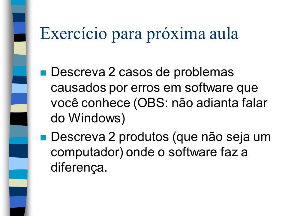 Exercício para próxima aula n Descreva 2 casos de problemas causados por erros em software que você conhece (OBS: não adianta falar do Windows) n Desc