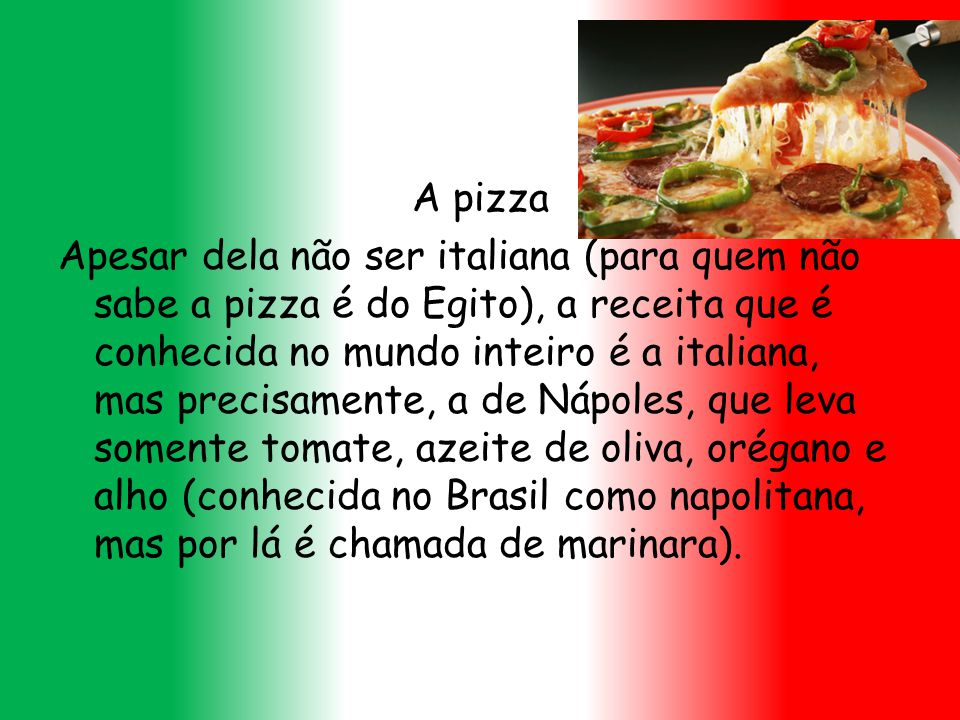 A pizza Apesar dela não ser italiana (para quem não sabe a pizza é do Egito), a receita que é conhecida no mundo inteiro é a italiana, mas precisamente, a de Nápoles, que leva somente tomate, azeite de oliva, orégano e alho (conhecida no Brasil como napolitana, mas por lá é chamada de marinara).