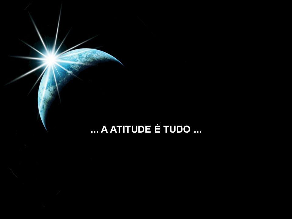 ... A ATITUDE É TUDO...