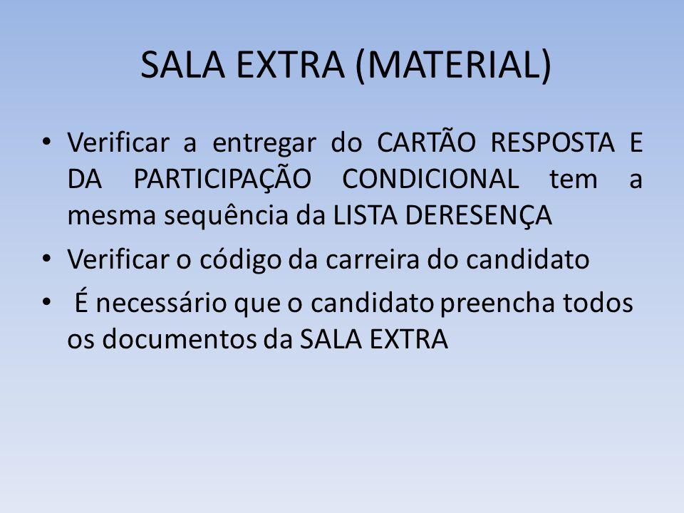 SALA EXTRA (MATERIAL) Verificar a entregar do CARTÃO RESPOSTA E DA PARTICIPAÇÃO CONDICIONAL tem a mesma sequência da LISTA DERESENÇA Verificar o código da carreira do candidato É necessário que o candidato preencha todos os documentos da SALA EXTRA