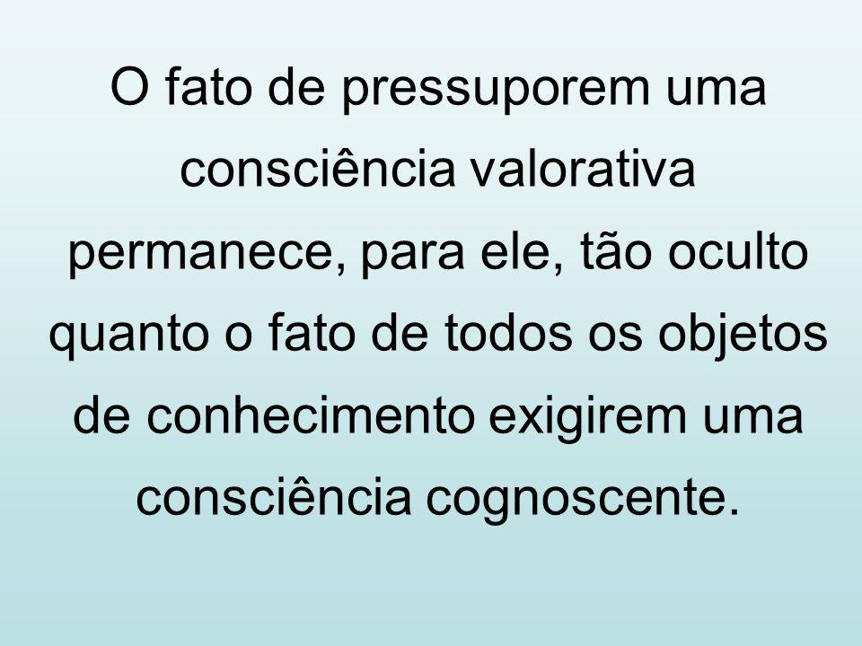 O fato de pressuporem uma consciência valorativa permanece, para ele, tão oculto quanto o fato de todos os objetos de conhecimento exigirem uma consci