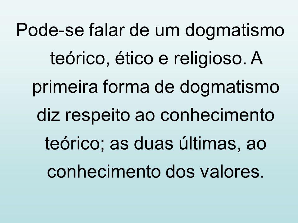 Pode-se falar de um dogmatismo teórico, ético e religioso. A primeira forma de dogmatismo diz respeito ao conhecimento teórico; as duas últimas, ao co