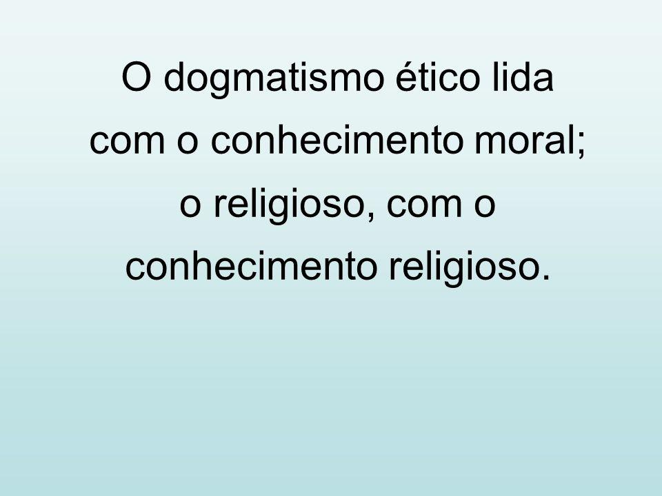 O dogmatismo ético lida com o conhecimento moral; o religioso, com o conhecimento religioso.
