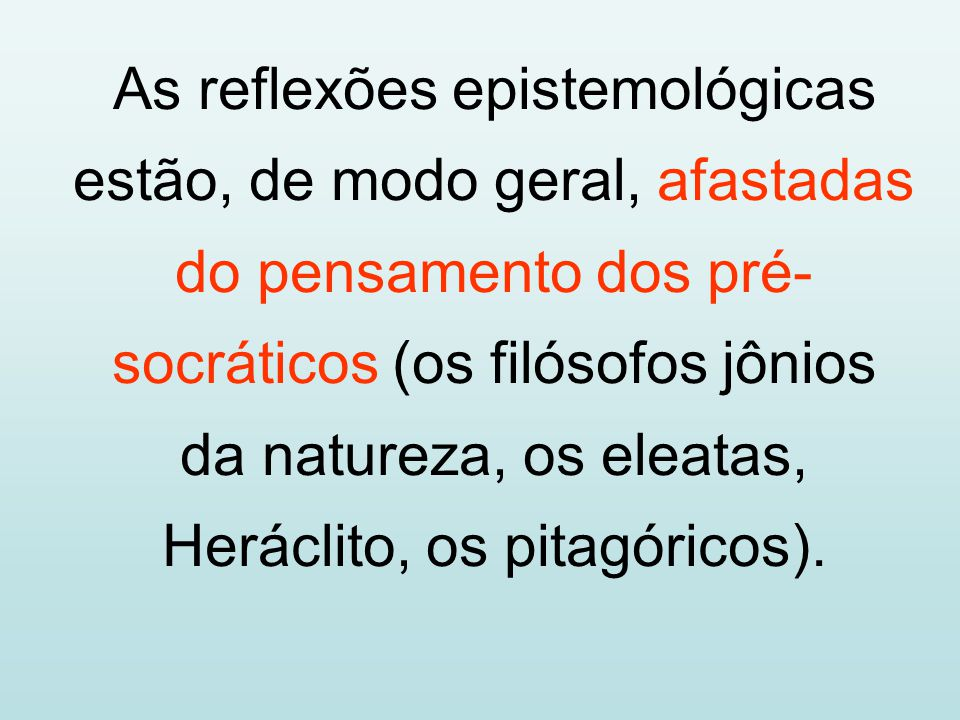 As reflexões epistemológicas estão, de modo geral, afastadas do pensamento dos pré- socráticos (os filósofos jônios da natureza, os eleatas, Heráclito
