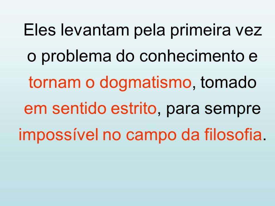 Eles levantam pela primeira vez o problema do conhecimento e tornam o dogmatismo, tomado em sentido estrito, para sempre impossível no campo da filoso