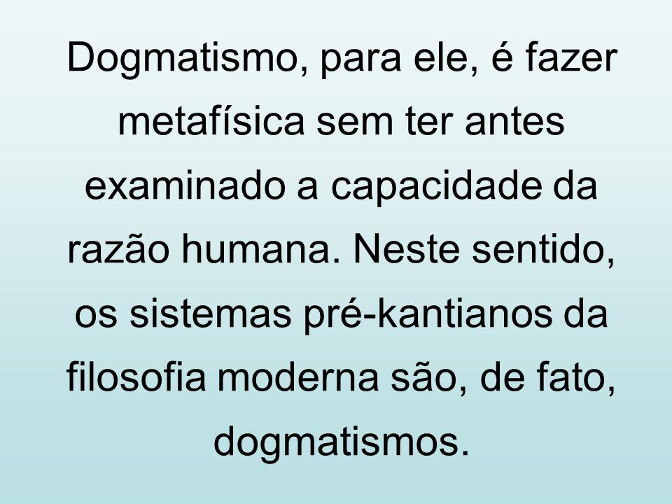Dogmatismo, para ele, é fazer metafísica sem ter antes examinado a capacidade da razão humana. Neste sentido, os sistemas pré-kantianos da filosofia m