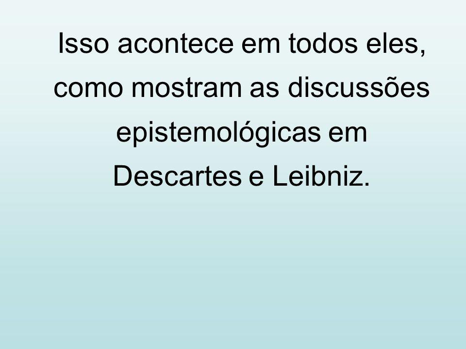Isso acontece em todos eles, como mostram as discussões epistemológicas em Descartes e Leibniz.