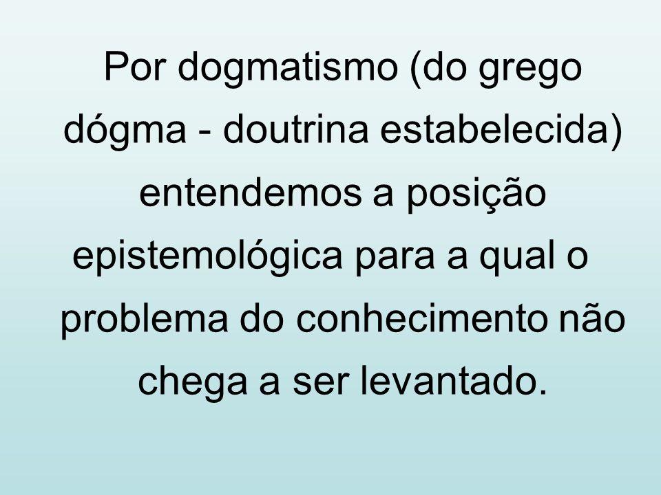 Por dogmatismo (do grego dógma - doutrina estabelecida) entendemos a posição epistemológica para a qual o problema do conhecimento não chega a ser lev