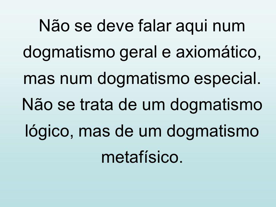 Não se deve falar aqui num dogmatismo geral e axiomático, mas num dogmatismo especial. Não se trata de um dogmatismo lógico, mas de um dogmatismo meta