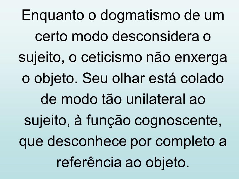 Enquanto o dogmatismo de um certo modo desconsidera o sujeito, o ceticismo não enxerga o objeto. Seu olhar está colado de modo tão unilateral ao sujei