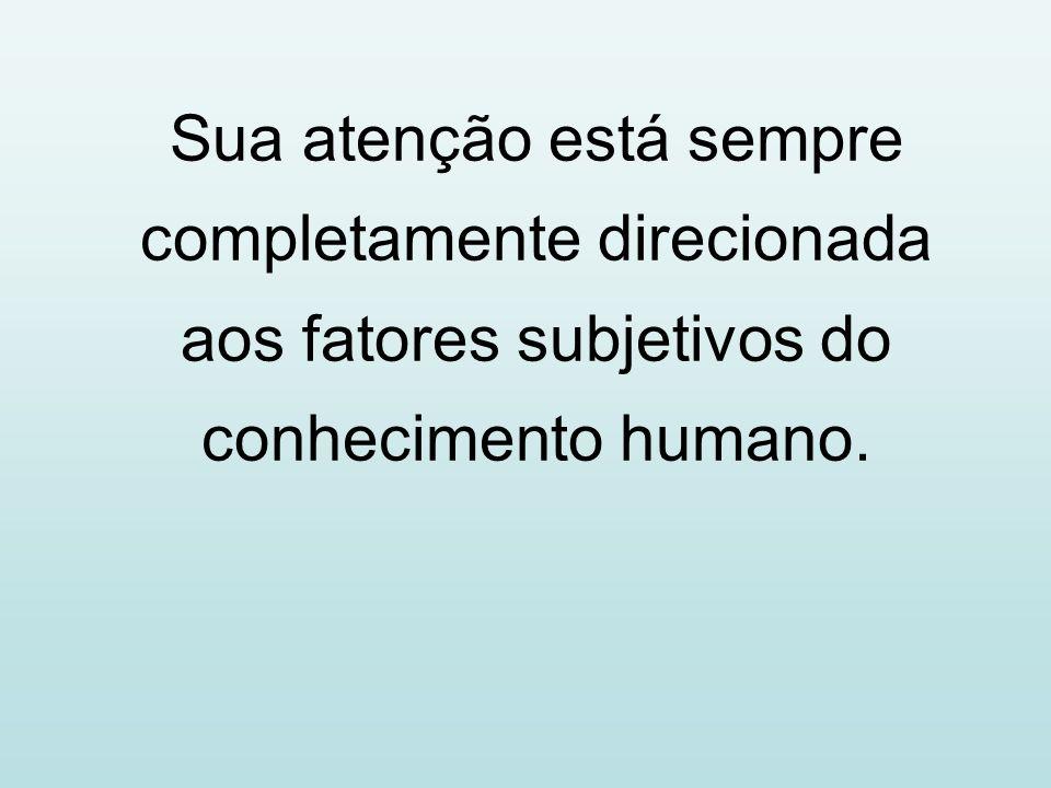 Sua atenção está sempre completamente direcionada aos fatores subjetivos do conhecimento humano.