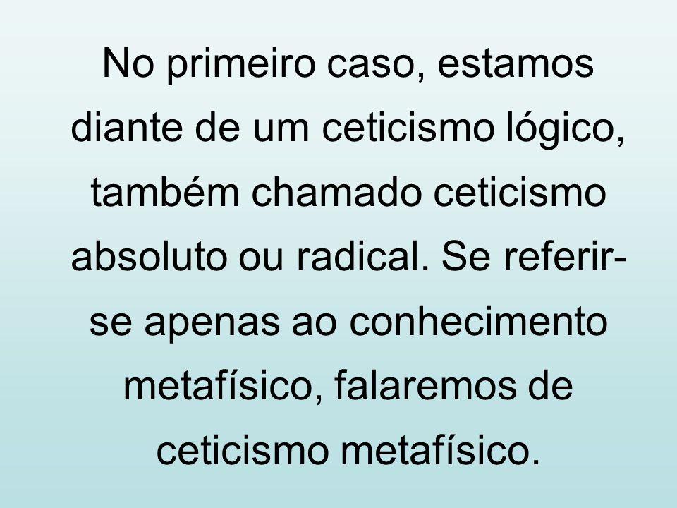 No primeiro caso, estamos diante de um ceticismo lógico, também chamado ceticismo absoluto ou radical. Se referir- se apenas ao conhecimento metafísic