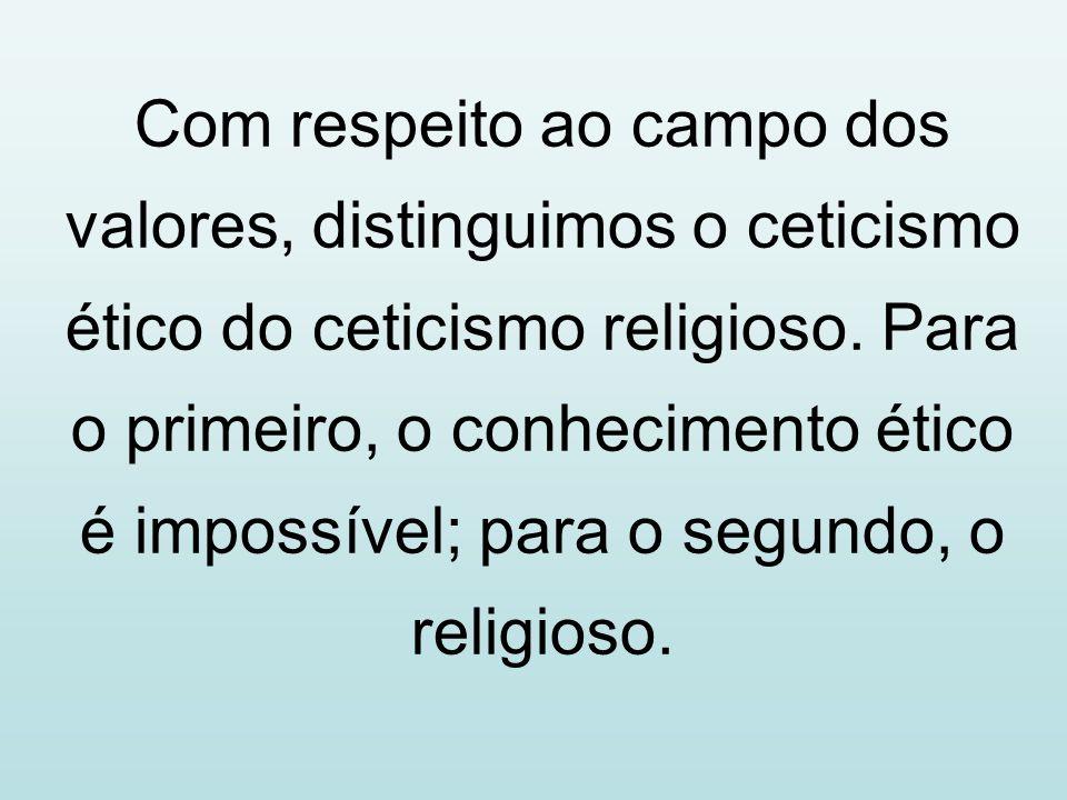 Com respeito ao campo dos valores, distinguimos o ceticismo ético do ceticismo religioso. Para o primeiro, o conhecimento ético é impossível; para o s