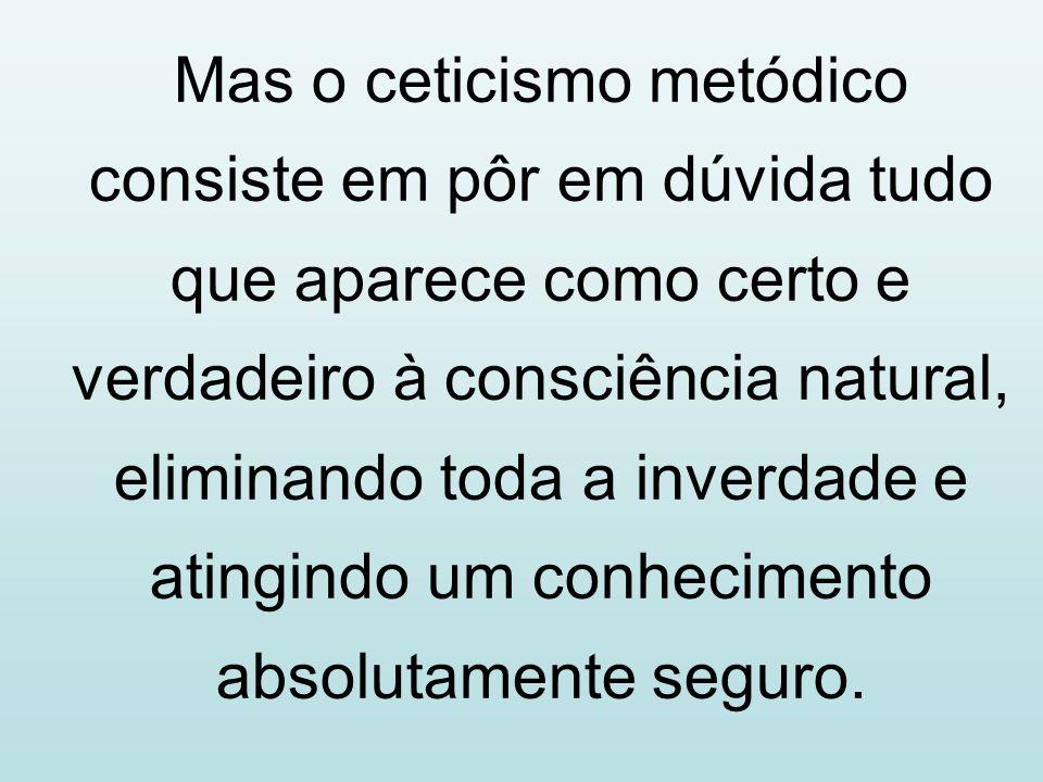 Mas o ceticismo metódico consiste em pôr em dúvida tudo que aparece como certo e verdadeiro à consciência natural, eliminando toda a inverdade e ating