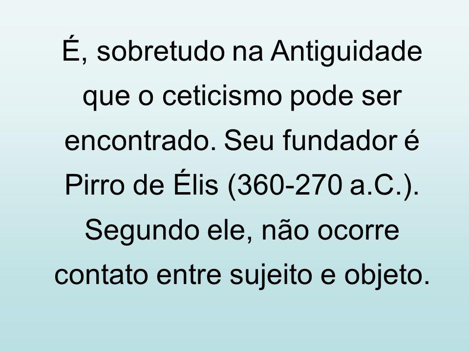 É, sobretudo na Antiguidade que o ceticismo pode ser encontrado. Seu fundador é Pirro de Élis (360-270 a.C.). Segundo ele, não ocorre contato entre su