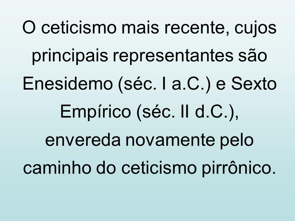 O ceticismo mais recente, cujos principais representantes são Enesidemo (séc. I a.C.) e Sexto Empírico (séc. II d.C.), envereda novamente pelo caminho