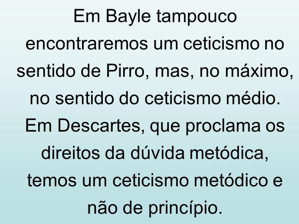 Em Bayle tampouco encontraremos um ceticismo no sentido de Pirro, mas, no máximo, no sentido do ceticismo médio. Em Descartes, que proclama os direito
