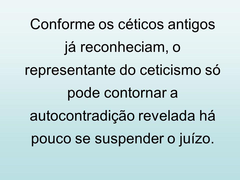 Conforme os céticos antigos já reconheciam, o representante do ceticismo só pode contornar a autocontradição revelada há pouco se suspender o juízo.