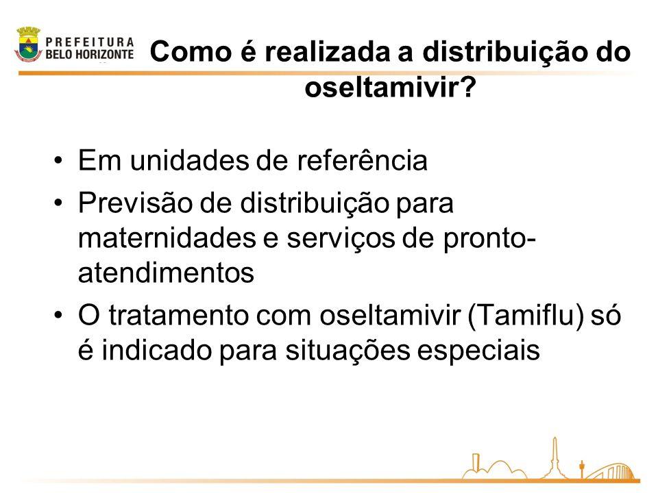 Como é realizada a distribuição do oseltamivir? Em unidades de referência Previsão de distribuição para maternidades e serviços de pronto- atendimento