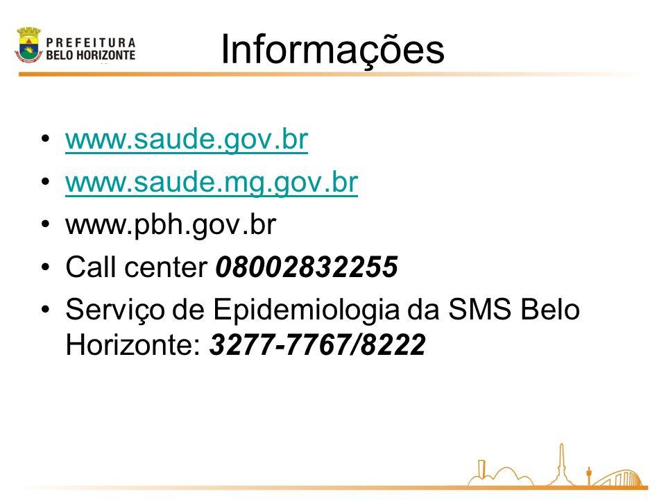 Informações www.saude.gov.br www.saude.mg.gov.br www.pbh.gov.br Call center 08002832255 Serviço de Epidemiologia da SMS Belo Horizonte: 3277-7767/8222