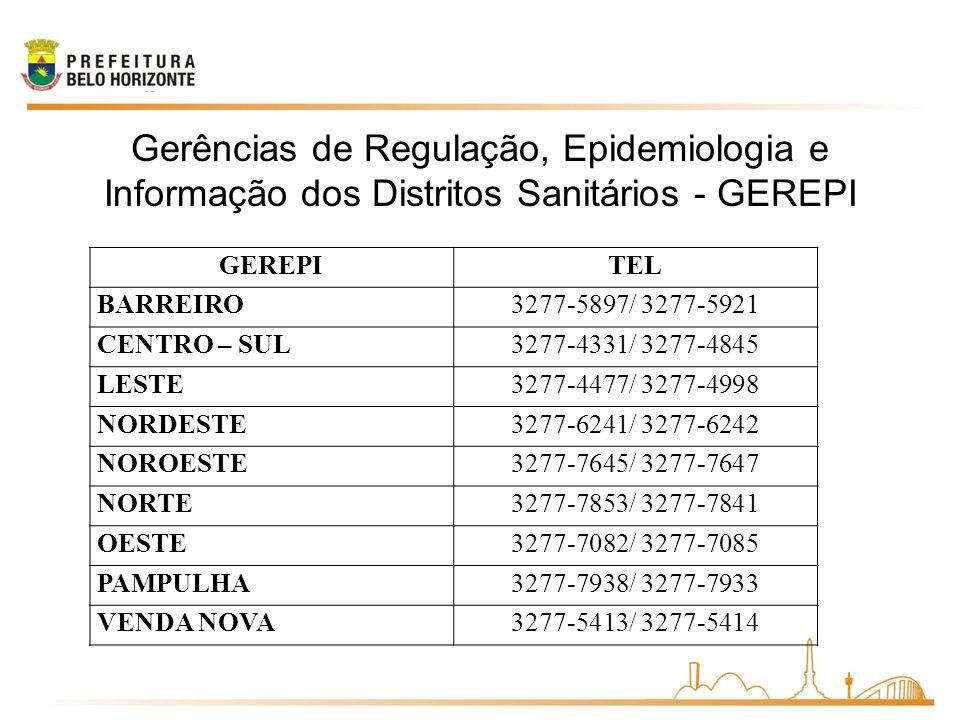 GEREPITEL BARREIRO3277-5897/ 3277-5921 CENTRO – SUL3277-4331/ 3277-4845 LESTE3277-4477/ 3277-4998 NORDESTE3277-6241/ 3277-6242 NOROESTE3277-7645/ 3277-7647 NORTE3277-7853/ 3277-7841 OESTE3277-7082/ 3277-7085 PAMPULHA3277-7938/ 3277-7933 VENDA NOVA3277-5413/ 3277-5414 Gerências de Regulação, Epidemiologia e Informação dos Distritos Sanitários - GEREPI