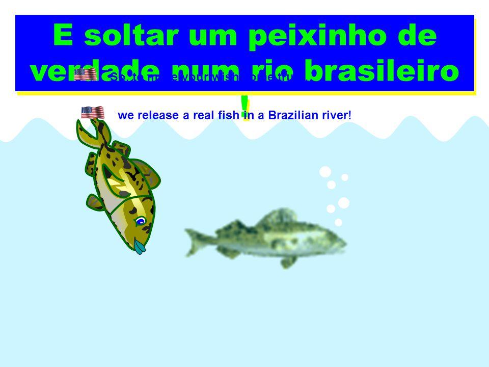 Pra gente tornar seu desejo real...E soltar um peixinho de verdade num rio brasileiro .