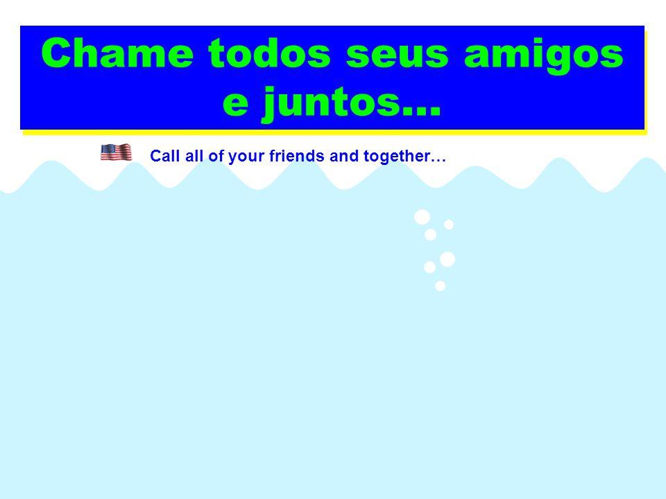 Chame todos seus amigos e juntos... Call all of your friends and together…