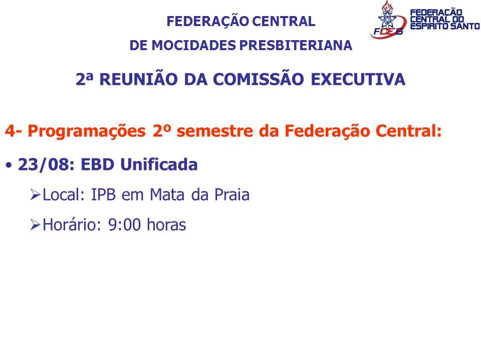 FEDERAÇÃO CENTRAL DE MOCIDADES PRESBITERIANA 2ª REUNIÃO DA COMISSÃO EXECUTIVA 4- Programações 2º semestre da Federação Central: 23/08: EBD Unificada L
