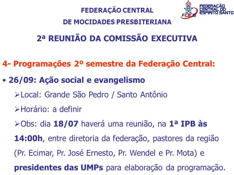 FEDERAÇÃO CENTRAL DE MOCIDADES PRESBITERIANA 2ª REUNIÃO DA COMISSÃO EXECUTIVA 4- Programações 2º semestre da Federação Central: 26/09: Ação social e e