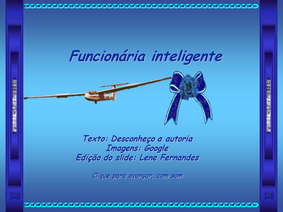 Funcionária inteligente Texto: Desconheço a autoria Imagens: Google Edição do slide: Lene Fernandes Clique para avançar, com som