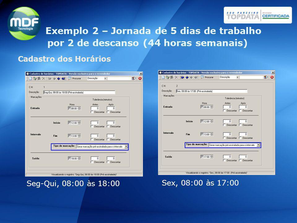 Cadastro dos Horários Seg-Qui, 08:00 às 18:00 Sex, 08:00 às 17:00 Exemplo 2 – Jornada de 5 dias de trabalho por 2 de descanso (44 horas semanais)