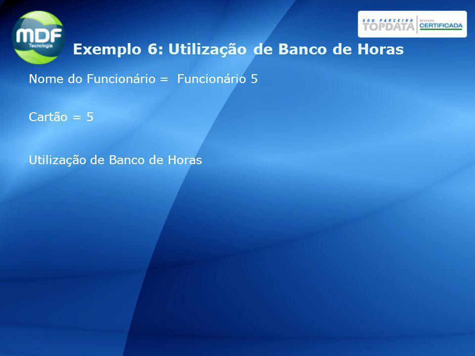 Nome do Funcionário = Funcionário 5 Cartão = 5 Utilização de Banco de Horas Exemplo 6: Utilização de Banco de Horas