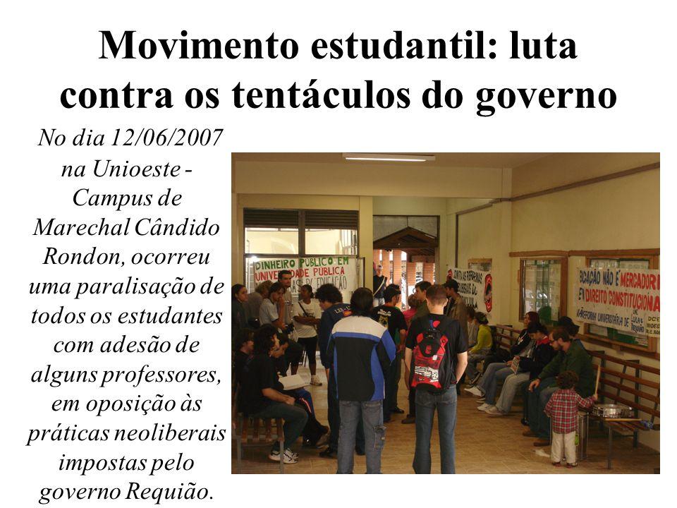 Movimento estudantil: luta contra os tentáculos do governo No dia 12/06/2007 na Unioeste - Campus de Marechal Cândido Rondon, ocorreu uma paralisação de todos os estudantes com adesão de alguns professores, em oposição às práticas neoliberais impostas pelo governo Requião.