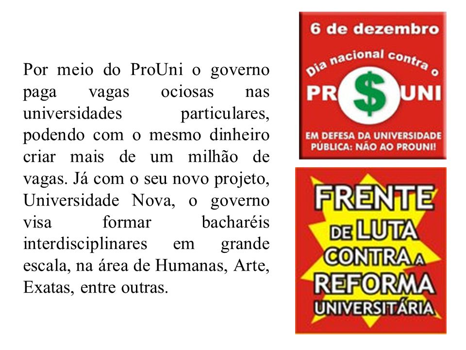 Por meio do ProUni o governo paga vagas ociosas nas universidades particulares, podendo com o mesmo dinheiro criar mais de um milhão de vagas. Já com