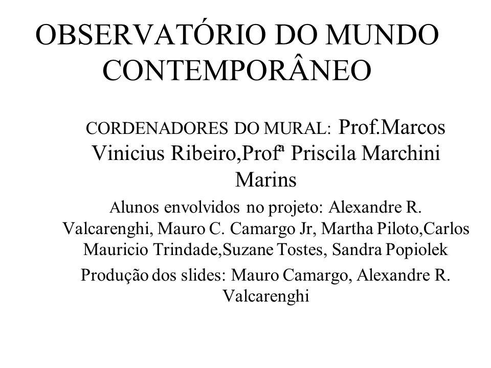 OBSERVATÓRIO DO MUNDO CONTEMPORÂNEO CORDENADORES DO MURAL: Prof.Marcos Vinicius Ribeiro,Profª Priscila Marchini Marins A lunos envolvidos no projeto:
