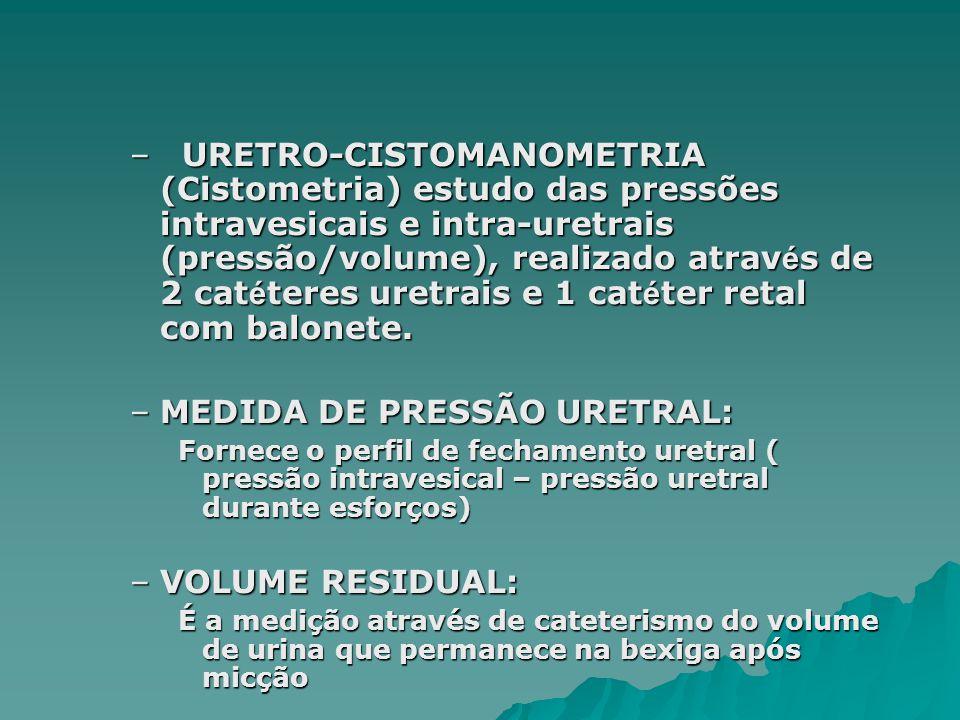 – URETRO-CISTOMANOMETRIA (Cistometria) estudo das pressões intravesicais e intra-uretrais (pressão/volume), realizado atrav é s de 2 cat é teres uretrais e 1 cat é ter retal com balonete.